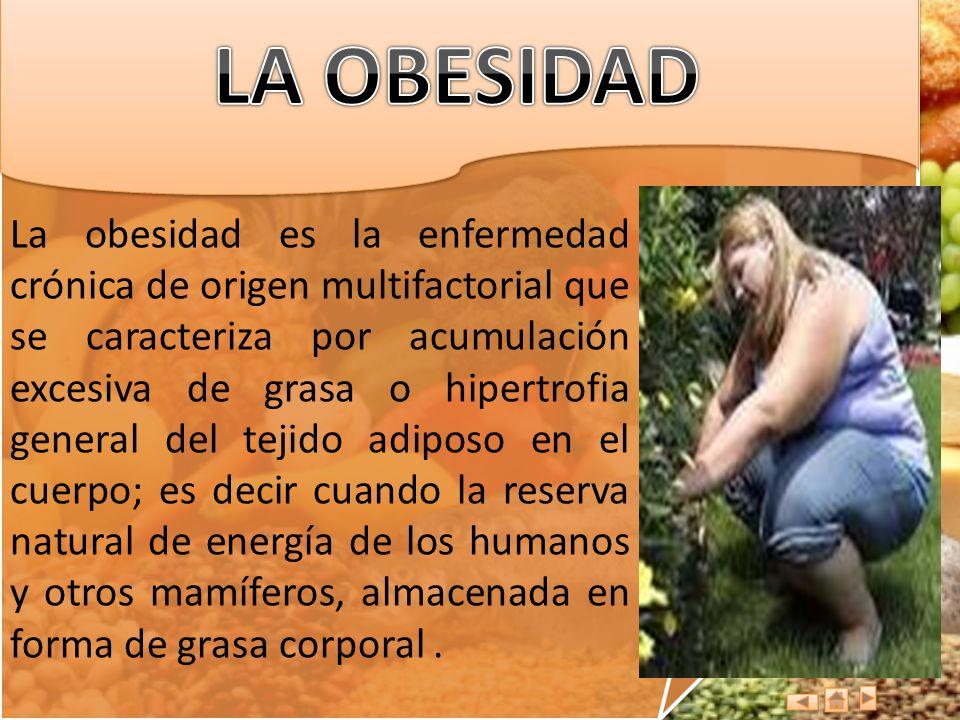 La obesidad es la enfermedad crónica de origen multifactorial que se caracteriza por acumulación excesiva de grasa o hipertrofia general del tejido ad