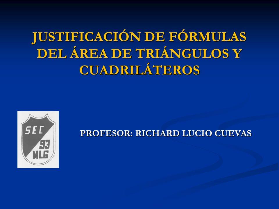 JUSTIFICACIÓN DE FÓRMULAS DEL ÁREA DE TRIÁNGULOS Y CUADRILÁTEROS PROFESOR: RICHARD LUCIO CUEVAS