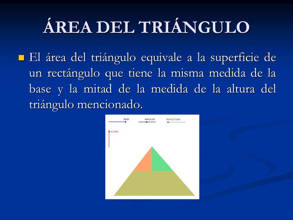 ÁREA DEL TRIÁNGULO El área del triángulo equivale a la superficie de un rectángulo que tiene la misma medida de la base y la mitad de la medida de la altura del triángulo mencionado.