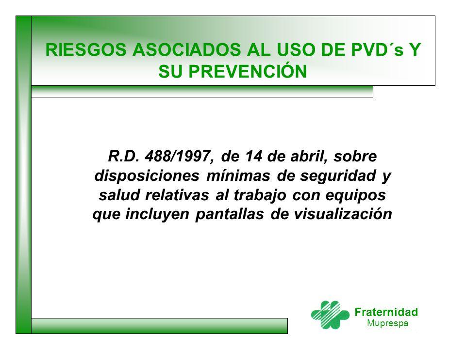 Fraternidad Muprespa RIESGOS ASOCIADOS AL USO DE PVD´s Y SU PREVENCIÓN R.D. 488/1997, de 14 de abril, sobre disposiciones mínimas de seguridad y salud