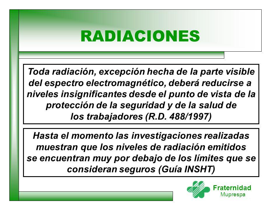 Fraternidad Muprespa RADIACIONES Toda radiación, excepción hecha de la parte visible del espectro electromagnético, deberá reducirse a niveles insigni