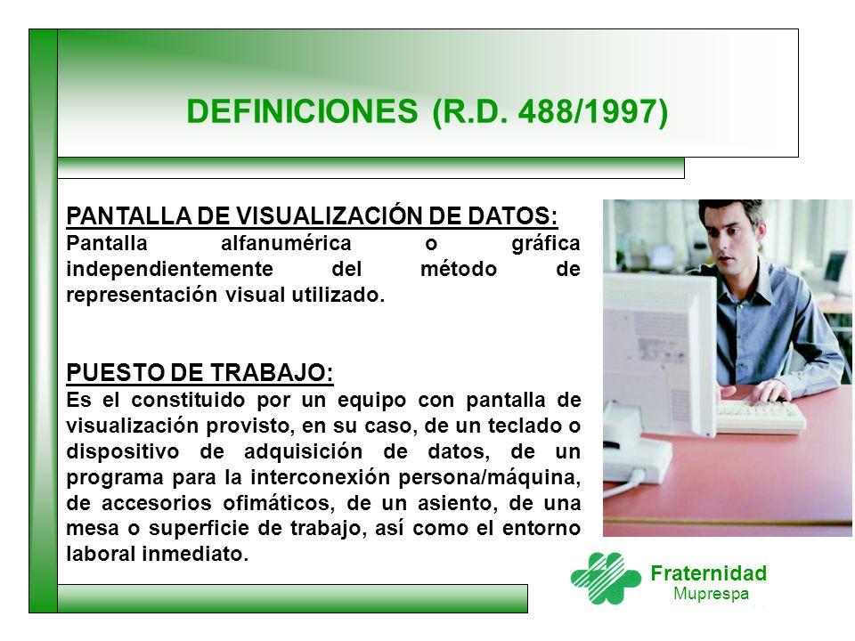 Fraternidad Muprespa DEFINICIONES (R.D. 488/1997) PANTALLA DE VISUALIZACIÓN DE DATOS: Pantalla alfanumérica o gráfica independientemente del método de