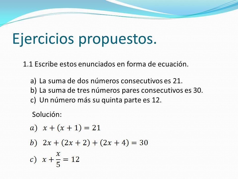 Ejercicios propuestos. 1.1 Escribe estos enunciados en forma de ecuación. a)La suma de dos números consecutivos es 21. b)La suma de tres números pares
