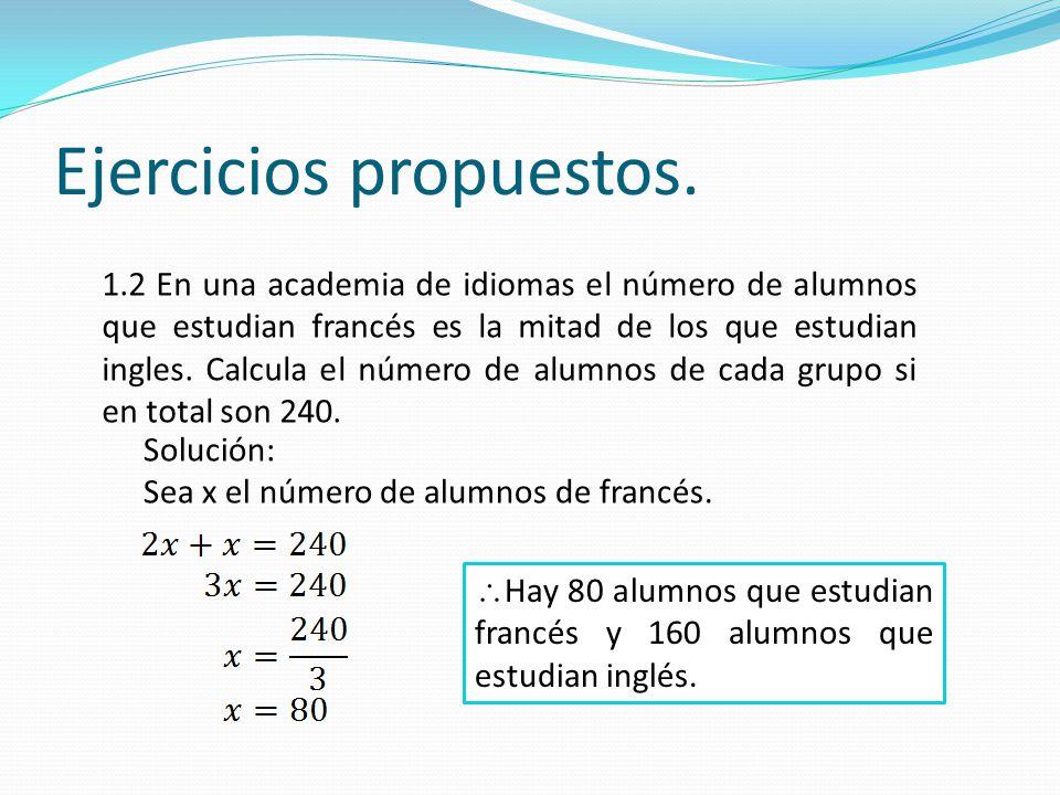 Ejercicios propuestos. 1.2 En una academia de idiomas el número de alumnos que estudian francés es la mitad de los que estudian ingles. Calcula el núm