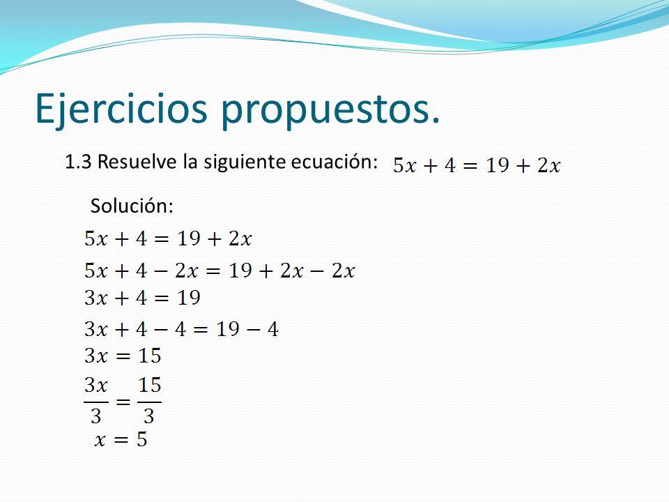 Ejercicios propuestos. 1.3 Resuelve la siguiente ecuación: Solución:
