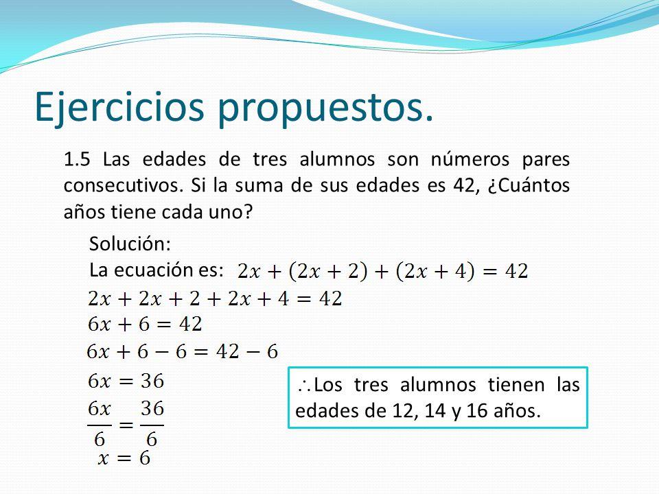 Ejercicios propuestos. 1.5 Las edades de tres alumnos son números pares consecutivos. Si la suma de sus edades es 42, ¿Cuántos años tiene cada uno? So