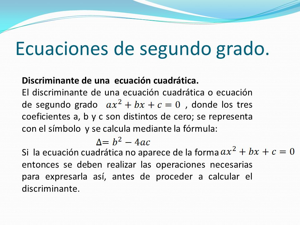 Discriminante de una ecuación cuadrática. El discriminante de una ecuación cuadrática o ecuación de segundo grado, donde los tres coeficientes a, b y