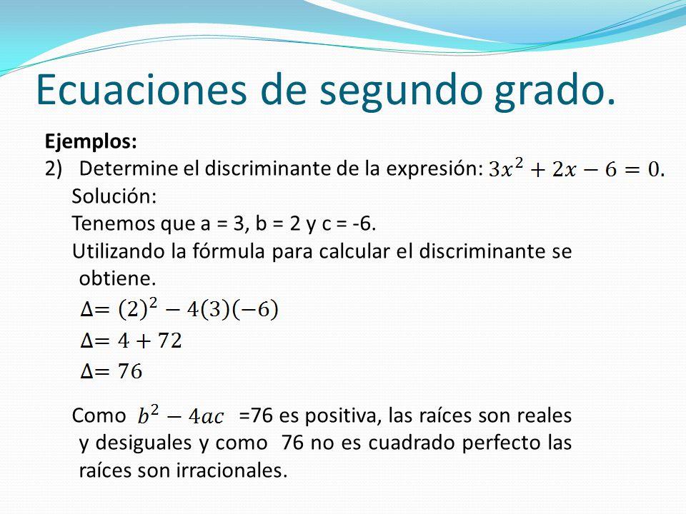 Ecuaciones de segundo grado. Ejemplos: 2)Determine el discriminante de la expresión: Solución: Tenemos que a = 3, b = 2 y c = -6. Utilizando la fórmul