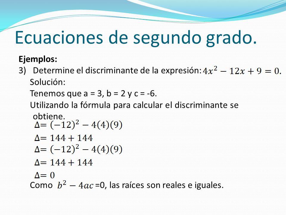 Ecuaciones de segundo grado. Ejemplos: 3)Determine el discriminante de la expresión: Solución: Tenemos que a = 3, b = 2 y c = -6. Utilizando la fórmul