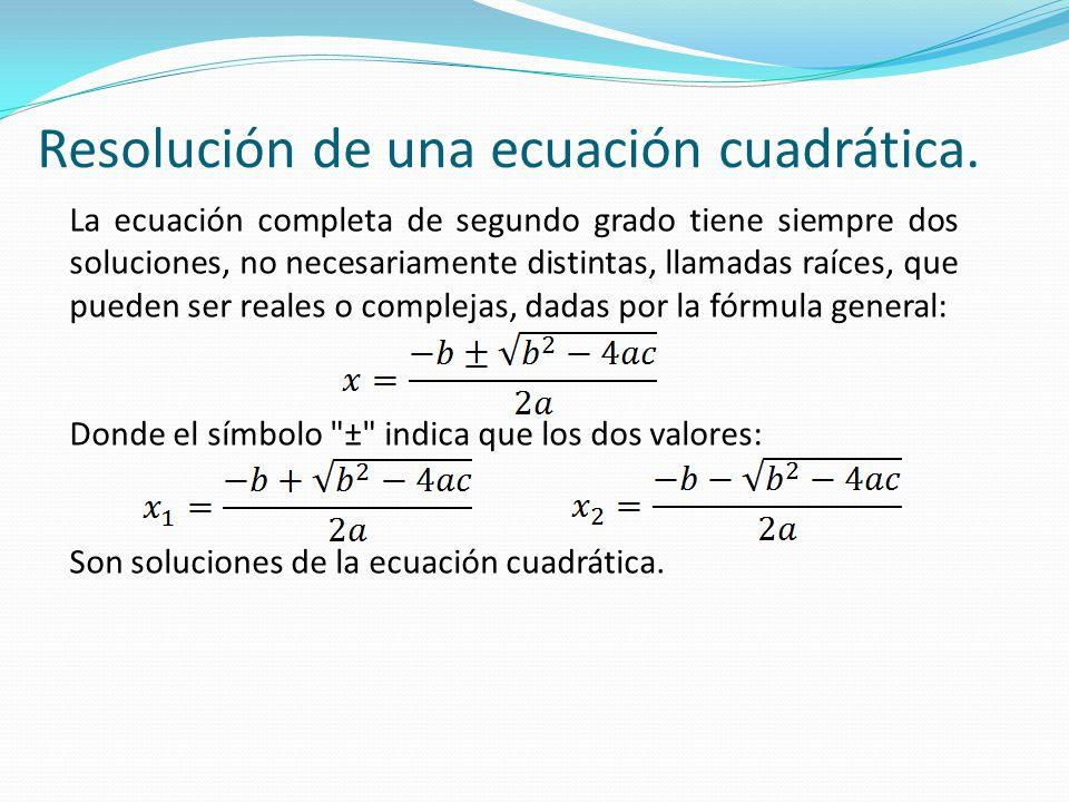 La ecuación completa de segundo grado tiene siempre dos soluciones, no necesariamente distintas, llamadas raíces, que pueden ser reales o complejas, d