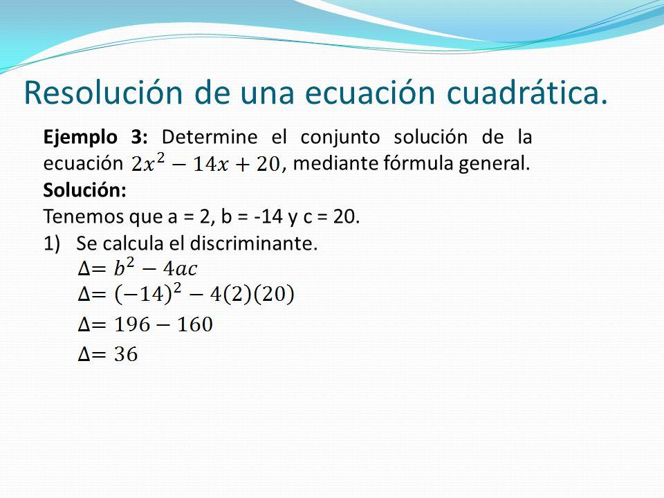 Ejemplo 3: Determine el conjunto solución de la ecuación, mediante fórmula general. Solución: Tenemos que a = 2, b = -14 y c = 20. 1)Se calcula el dis