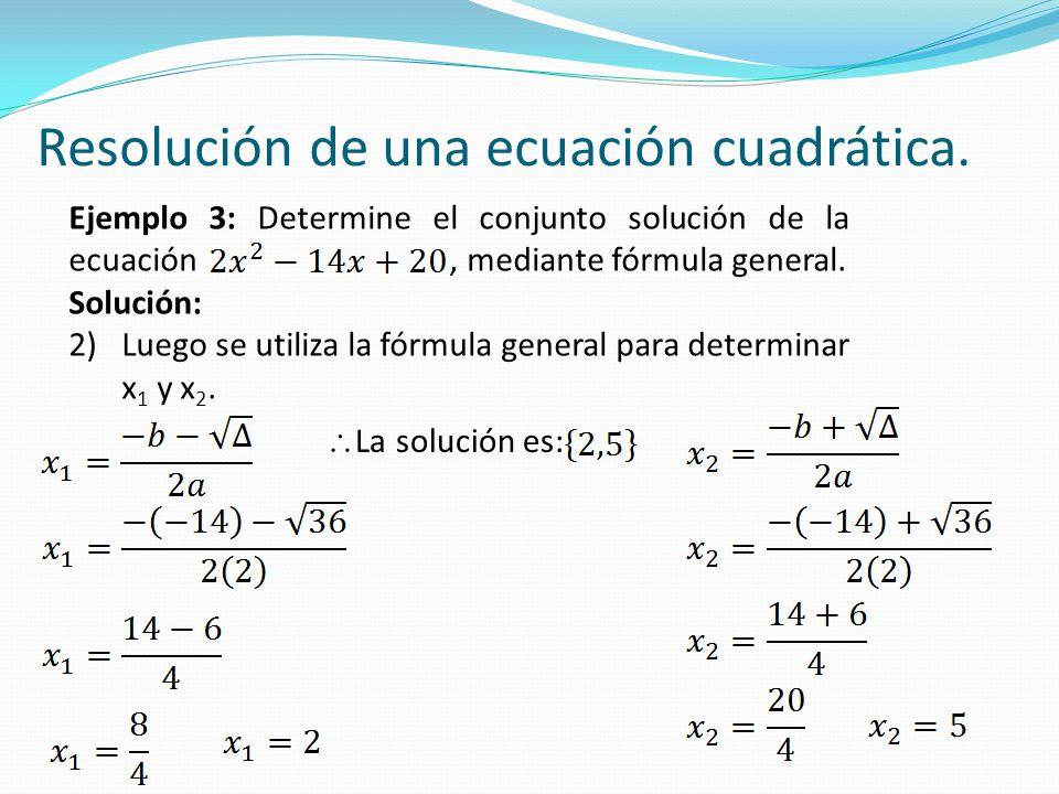 Resolución de una ecuación cuadrática. Ejemplo 3: Determine el conjunto solución de la ecuación, mediante fórmula general. Solución: 2)Luego se utiliz