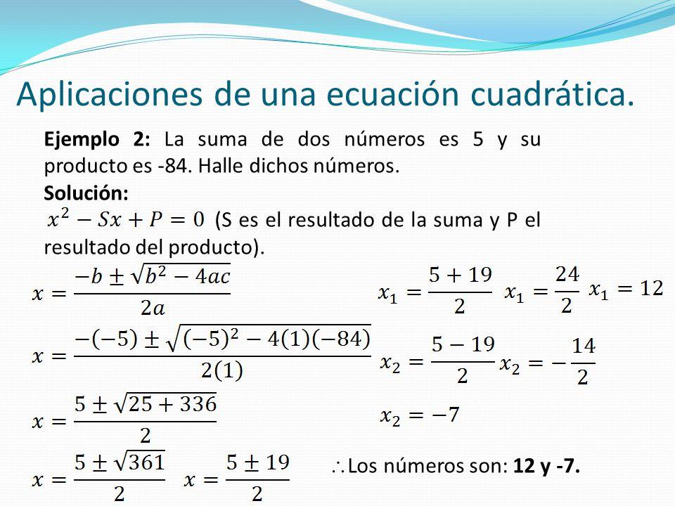 Aplicaciones de una ecuación cuadrática. Ejemplo 2: La suma de dos números es 5 y su producto es -84. Halle dichos números. Solución: (S es el resulta