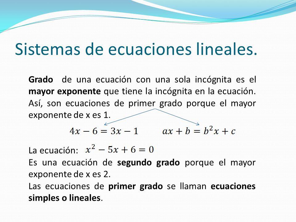 Grado de una ecuación con una sola incógnita es el mayor exponente que tiene la incógnita en la ecuación. Así, son ecuaciones de primer grado porque e