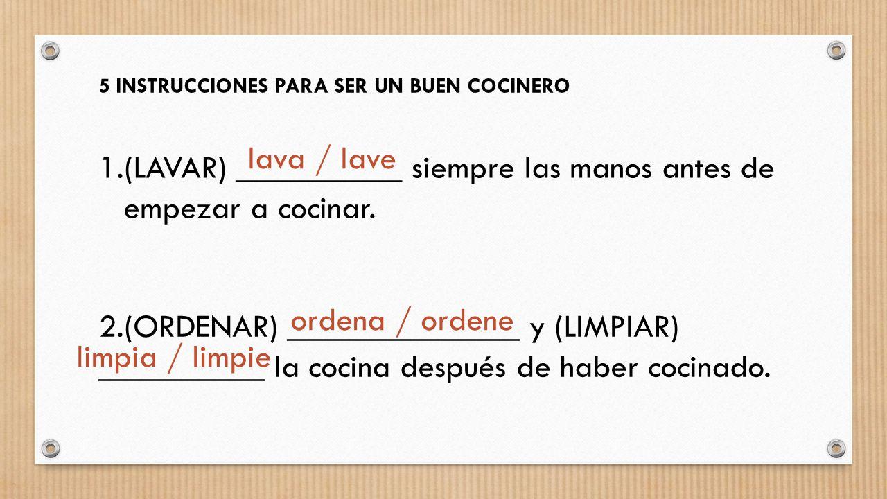 5 INSTRUCCIONES PARA SER UN BUEN COCINERO 1.(LAVAR) __________ siempre las manos antes de empezar a cocinar. 2.(ORDENAR) ______________ y (LIMPIAR) __