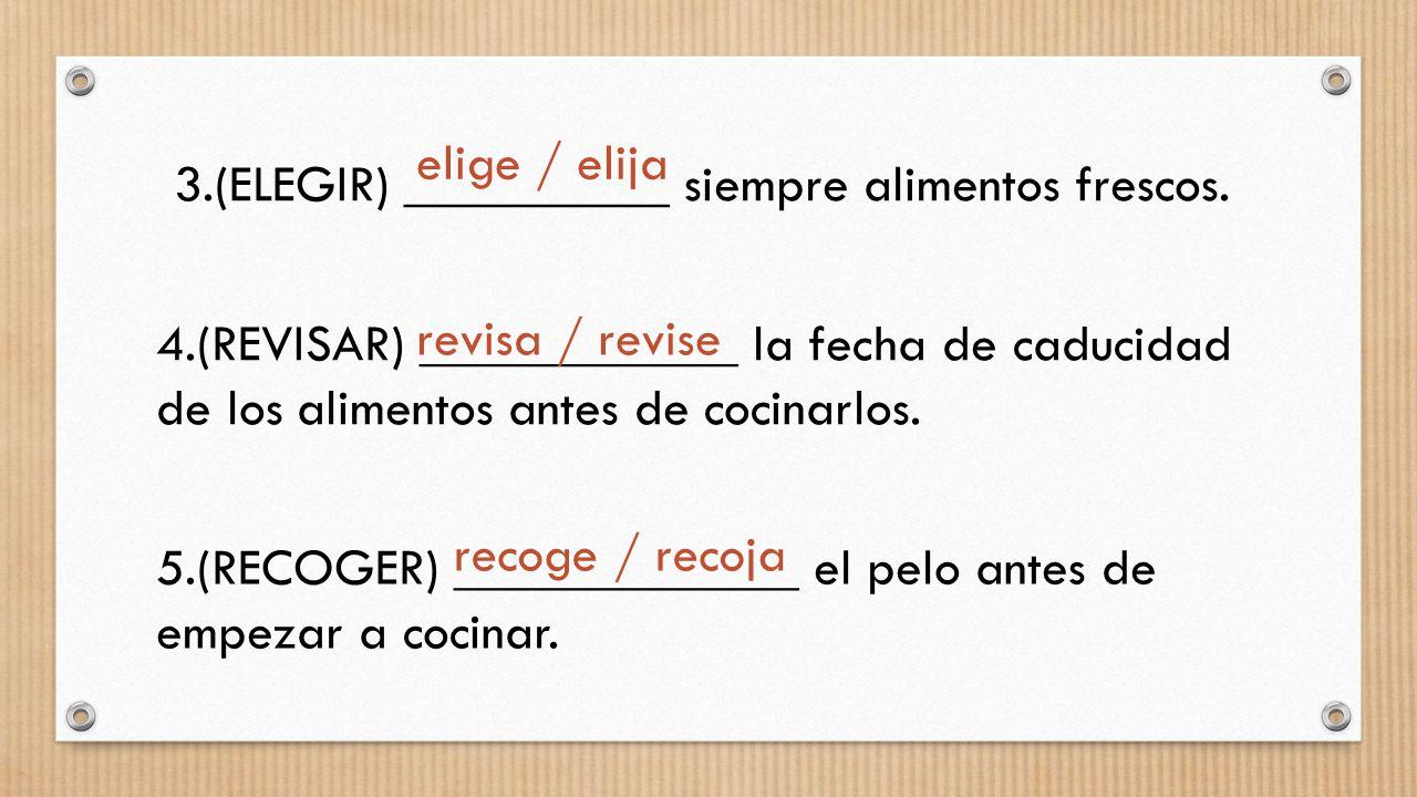 5.(RECOGER) _____________ el pelo antes de empezar a cocinar. 4.(REVISAR) ____________ la fecha de caducidad de los alimentos antes de cocinarlos. 3.(
