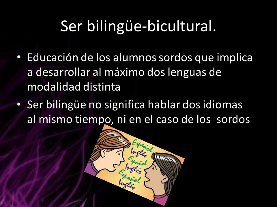 Ser bilingüe-bicultural. Educación de los alumnos sordos que implica a desarrollar al máximo dos lenguas de modalidad distinta Ser bilingüe no signifi