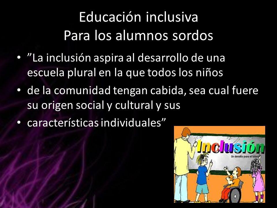 """Educación inclusiva Para los alumnos sordos """"La inclusión aspira al desarrollo de una escuela plural en la que todos los niños de la comunidad tengan"""