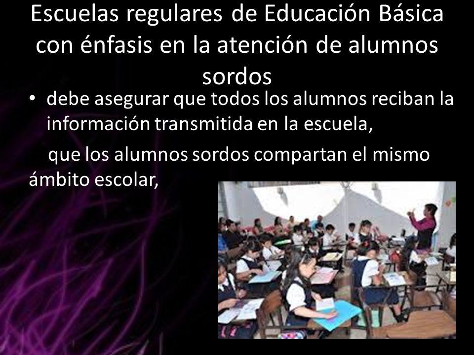 Escuelas regulares de Educación Básica con énfasis en la atención de alumnos sordos debe asegurar que todos los alumnos reciban la información transmi