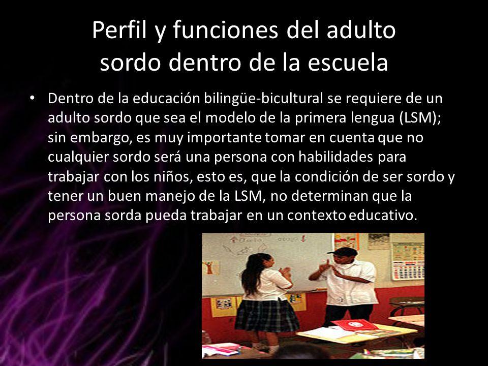 Perfil y funciones del adulto sordo dentro de la escuela Dentro de la educación bilingüe-bicultural se requiere de un adulto sordo que sea el modelo d