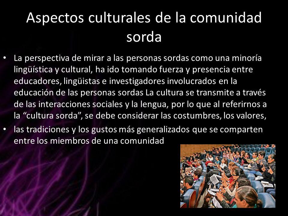 Aspectos culturales de la comunidad sorda La perspectiva de mirar a las personas sordas como una minoría lingüística y cultural, ha ido tomando fuerza