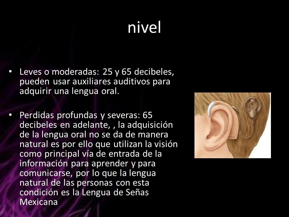 nivel Leves o moderadas: 25 y 65 decibeles, pueden usar auxiliares auditivos para adquirir una lengua oral. Perdidas profundas y severas: 65 decibeles