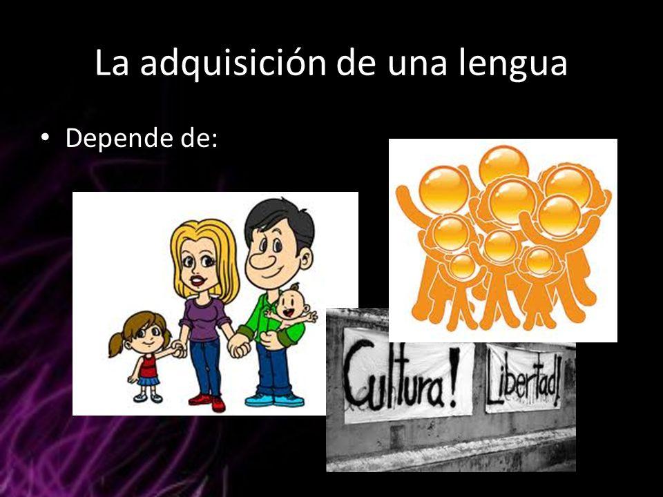La adquisición de una lengua Depende de: