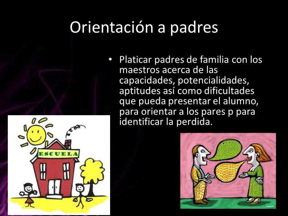 Orientación a padres Platicar padres de familia con los maestros acerca de las capacidades, potencialidades, aptitudes así como dificultades que pueda
