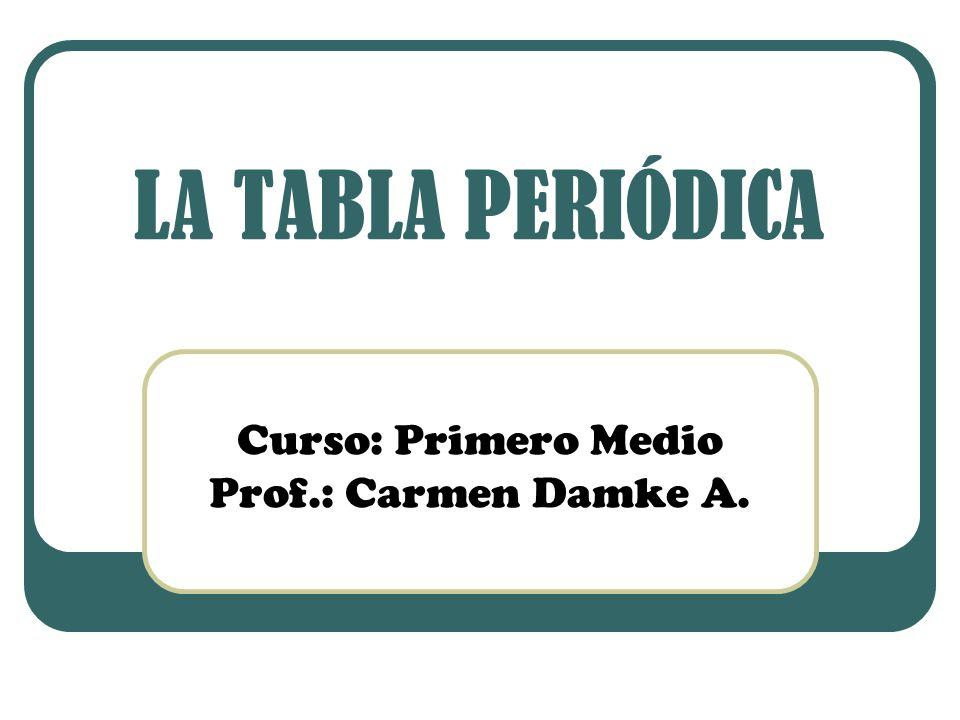 LA TABLA PERIÓDICA Curso: Primero Medio Prof.: Carmen Damke A.