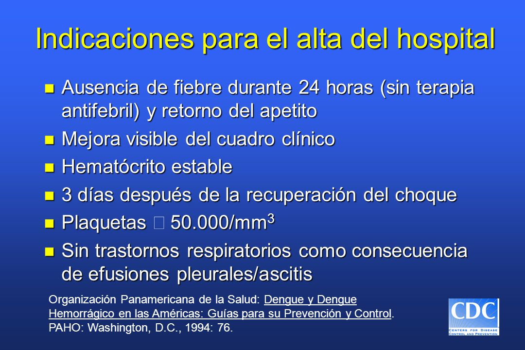 Indicaciones para el alta del hospital n Ausencia de fiebre durante 24 horas (sin terapia antifebril) y retorno del apetito n Mejora visible del cuadro clínico n Hematócrito estable n 3 días después de la recuperación del choque Plaquetas 50.000/mm 3 Plaquetas  50.000/mm 3 n Sin trastornos respiratorios como consecuencia de efusiones pleurales/ascitis Organización Panamericana de la Salud: Dengue y Dengue Hemorrágico en las Américas: Guías para su Prevención y Control.