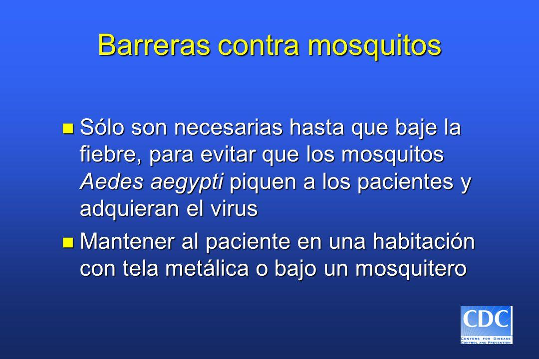 Barreras contra mosquitos n Sólo son necesarias hasta que baje la fiebre, para evitar que los mosquitos Aedes aegypti piquen a los pacientes y adquieran el virus n Mantener al paciente en una habitación con tela metálica o bajo un mosquitero