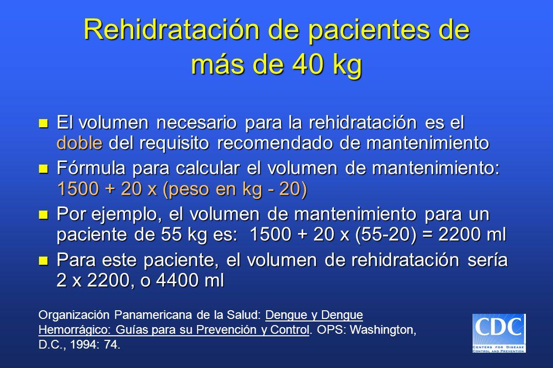 Rehidratación de pacientes de más de 40 kg n El volumen necesario para la rehidratación es el doble del requisito recomendado de mantenimiento n Fórmula para calcular el volumen de mantenimiento: 1500 + 20 x (peso en kg - 20) n Por ejemplo, el volumen de mantenimiento para un paciente de 55 kg es: 1500 + 20 x (55-20) = 2200 ml n Para este paciente, el volumen de rehidratación sería 2 x 2200, o 4400 ml Organización Panamericana de la Salud: Dengue y Dengue Hemorrágico: Guías para su Prevención y Control.