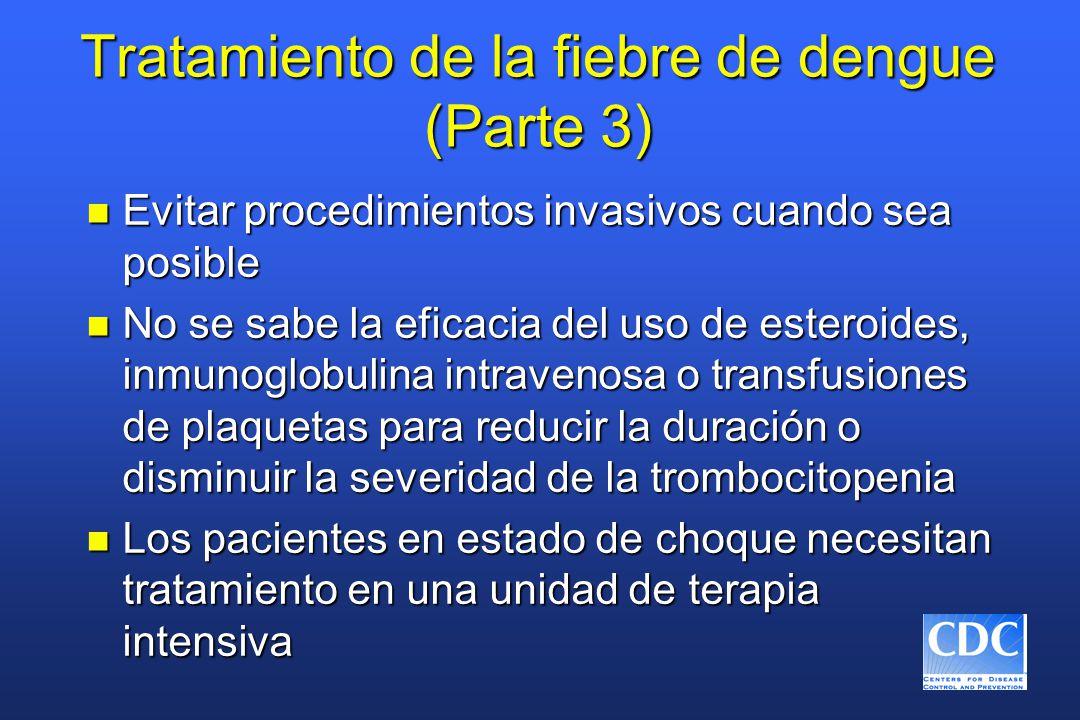 Tratamiento de la fiebre de dengue (Parte 3) n Evitar procedimientos invasivos cuando sea posible n No se sabe la eficacia del uso de esteroides, inmunoglobulina intravenosa o transfusiones de plaquetas para reducir la duración o disminuir la severidad de la trombocitopenia n Los pacientes en estado de choque necesitan tratamiento en una unidad de terapia intensiva