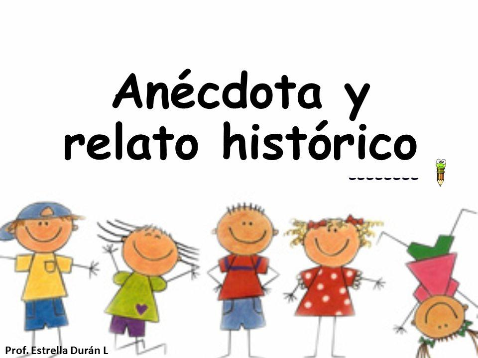 Anécdota y relato histórico Prof. Estrella Durán L