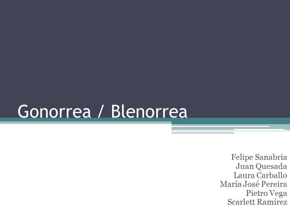 Gonorrea / Blenorrea Felipe Sanabria Juan Quesada Laura Carballo María José Pereira Pietro Vega Scarlett Ramírez