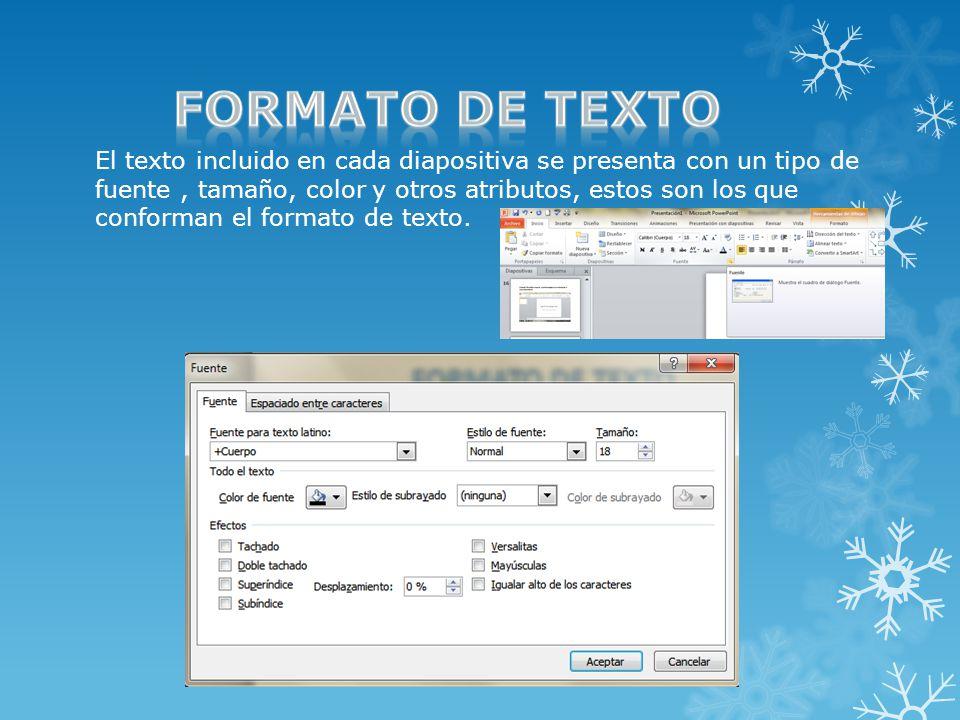 El texto incluido en cada diapositiva se presenta con un tipo de fuente, tamaño, color y otros atributos, estos son los que conforman el formato de texto.