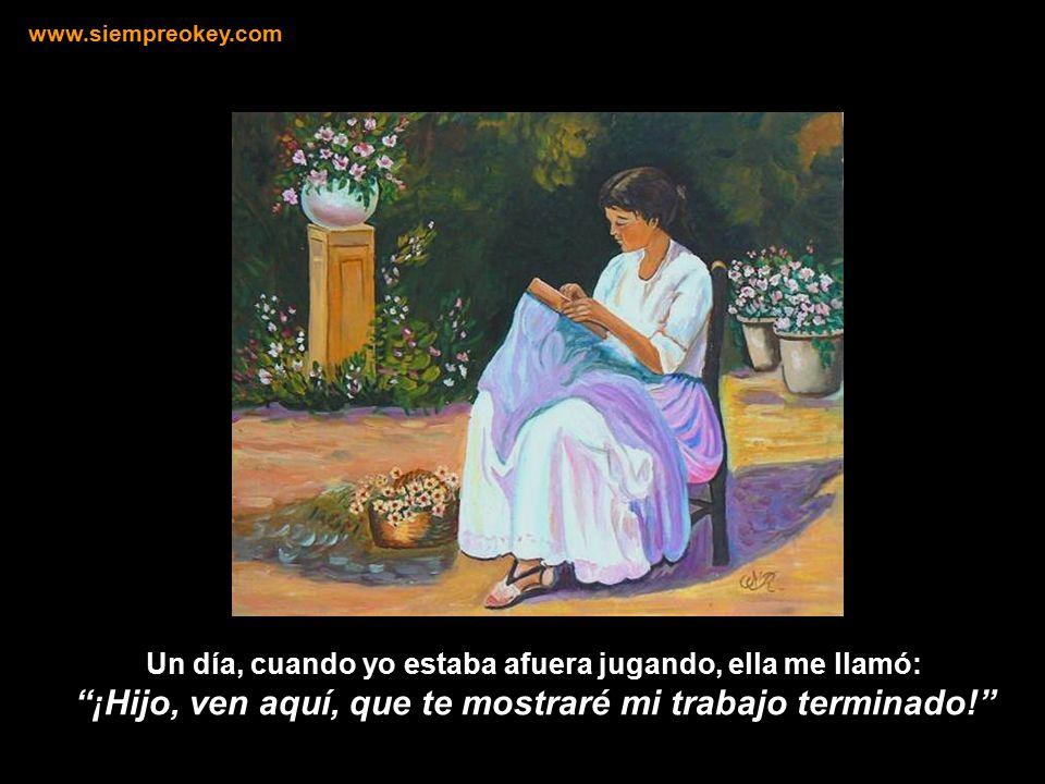 Un día, cuando yo estaba afuera jugando, ella me llamó: ¡Hijo, ven aquí, que te mostraré mi trabajo terminado! www.siempreokey.com
