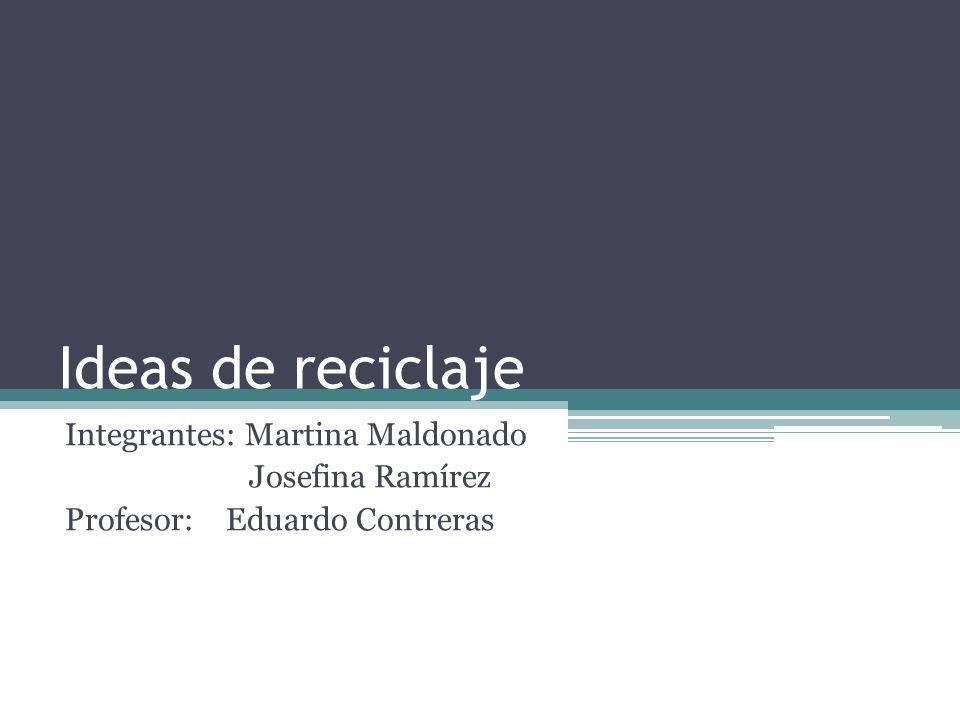 Ideas de reciclaje Integrantes: Martina Maldonado Josefina Ramírez Profesor: Eduardo Contreras