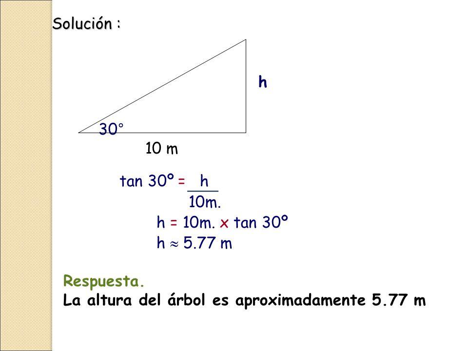 Solución : 30° h tan 30º = h 10m.h = 10m. x tan 30º h  5.77 m 10 m Respuesta.