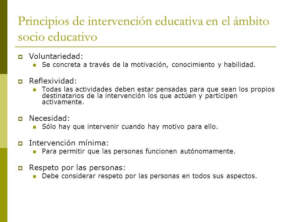 Principios de intervención educativa en el ámbito socio educativo Voluntariedad: Se concreta a través de la motivación, conocimiento y habilidad.