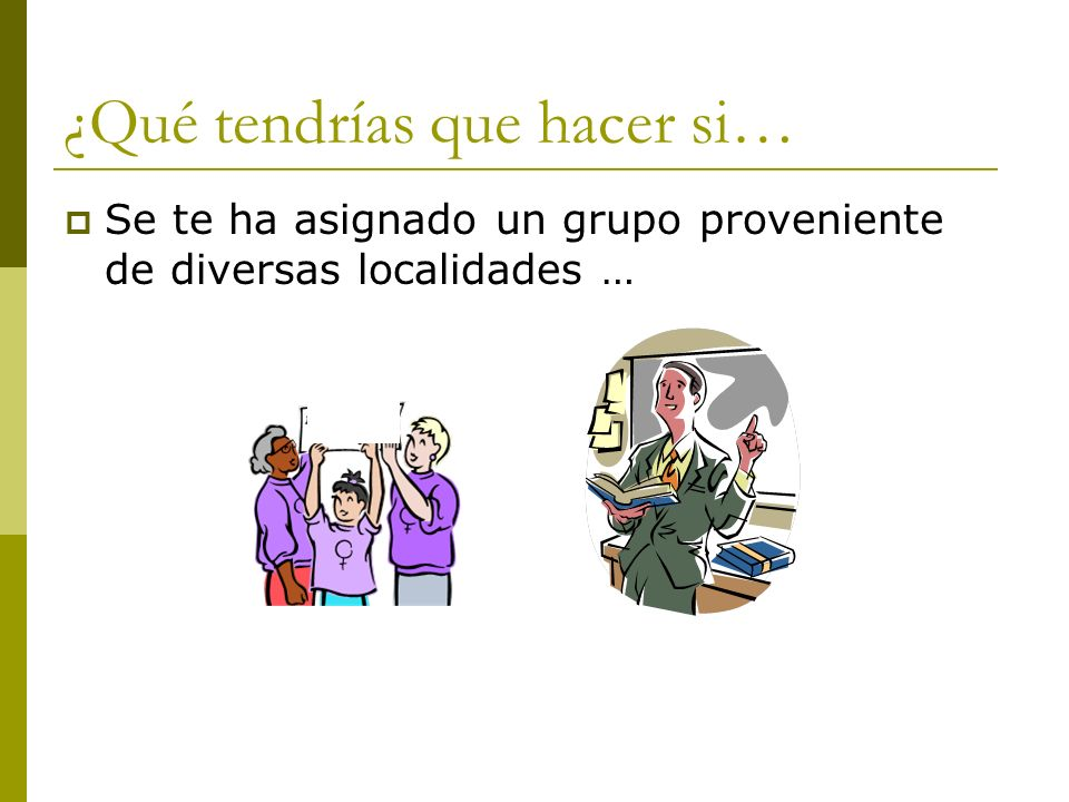 ¿Qué tendrías que hacer si… Se te ha asignado un grupo proveniente de diversas localidades …