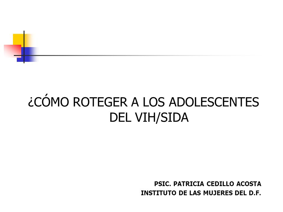 ¿CÓMO ROTEGER A LOS ADOLESCENTES DEL VIH/SIDA PSIC. PATRICIA CEDILLO ACOSTA INSTITUTO DE LAS MUJERES DEL D.F.