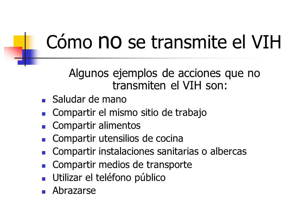 Cómo no se transmite el VIH Algunos ejemplos de acciones que no transmiten el VIH son: Saludar de mano Compartir el mismo sitio de trabajo Compartir a