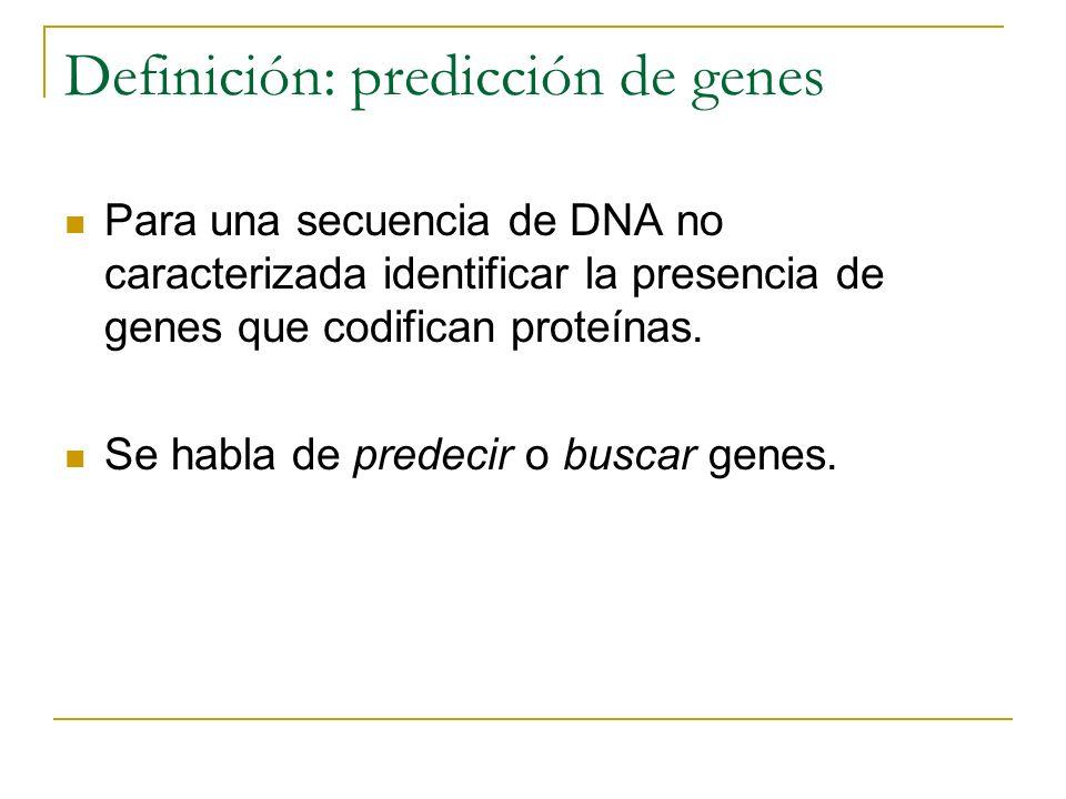 Definición: predicción de genes Para una secuencia de DNA no caracterizada identificar la presencia de genes que codifican proteínas. Se habla de pred