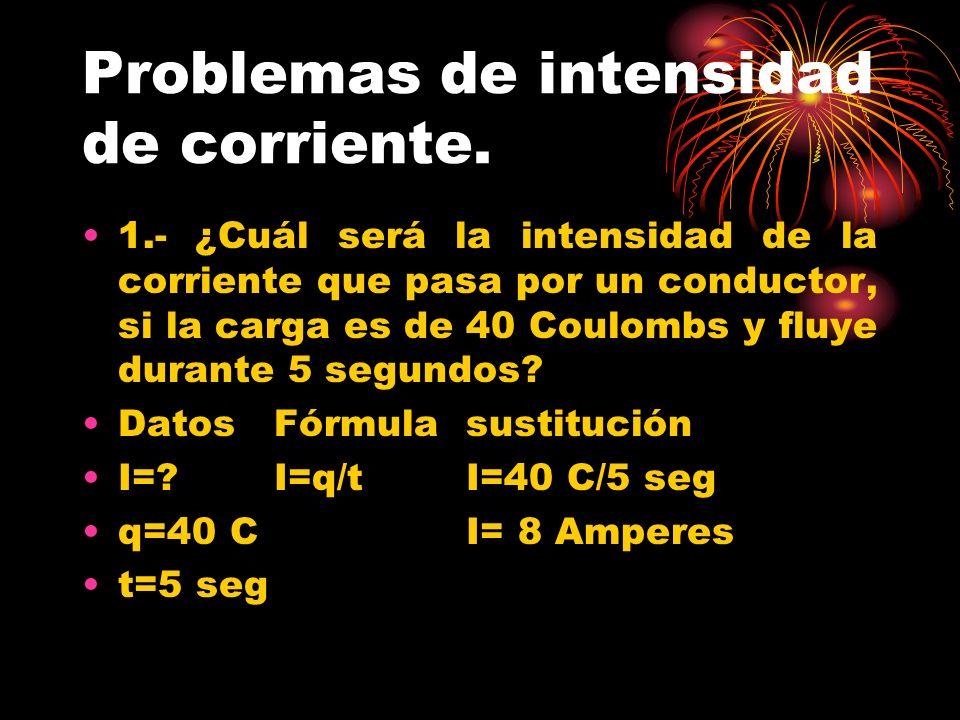 Problemas de intensidad de corriente. 1.- ¿Cuál será la intensidad de la corriente que pasa por un conductor, si la carga es de 40 Coulombs y fluye du
