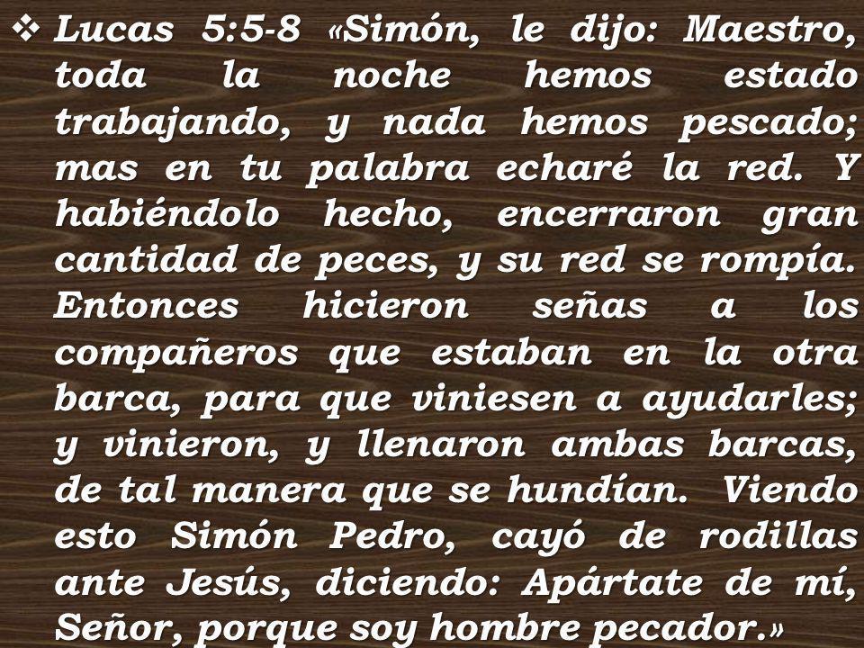 Lucas 5:5-8 «Simón, le dijo: Maestro, toda la noche hemos estado trabajando, y nada hemos pescado; mas en tu palabra echaré la red. Y habiéndolo hecho