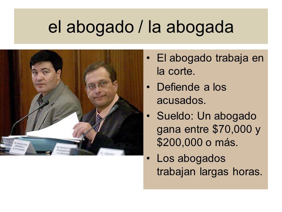 el abogado / la abogada El abogado trabaja en la corte. Defiende a los acusados. Sueldo: Un abogado gana entre $70,000 y $200,000 o más. Los abogados