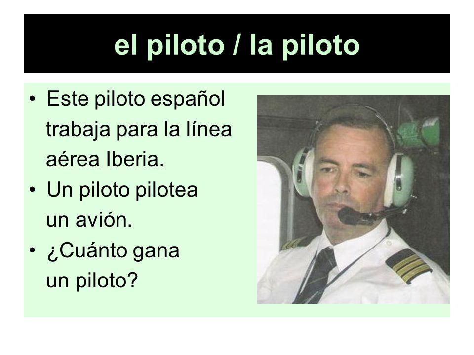 el piloto / la piloto Este piloto español trabaja para la línea aérea Iberia. Un piloto pilotea un avión. ¿Cuánto gana un piloto?