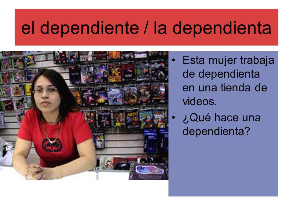 el dependiente / la dependienta Esta mujer trabaja de dependienta en una tienda de videos. ¿Qué hace una dependienta?