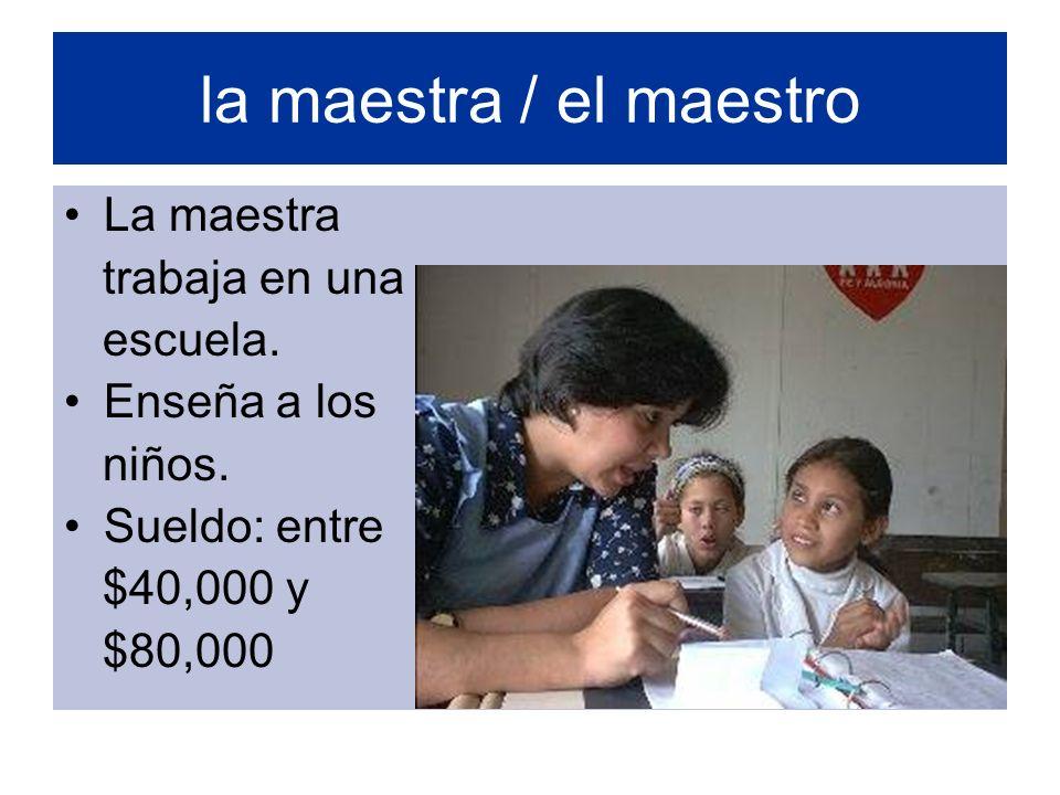 la maestra / el maestro La maestra trabaja en una escuela. Enseña a los niños. Sueldo: entre $40,000 y $80,000